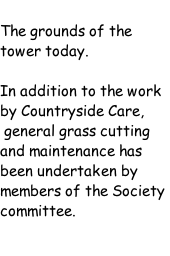 The grounds of the tower today.   In addition to the work by Countryside Care,  general grass cutting and maintenance has been undertaken by members of the Society committee.